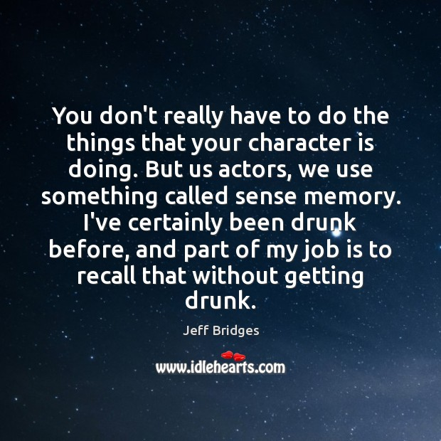 You don't really have to do the things that your character is Jeff Bridges Picture Quote