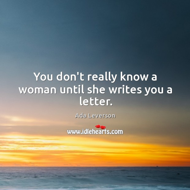 You don't really know a woman until she writes you a letter. Ada Leverson Picture Quote