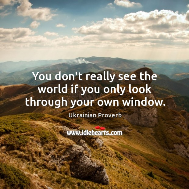 You don't really see the world if you only look through your own window. Ukrainian Proverbs Image