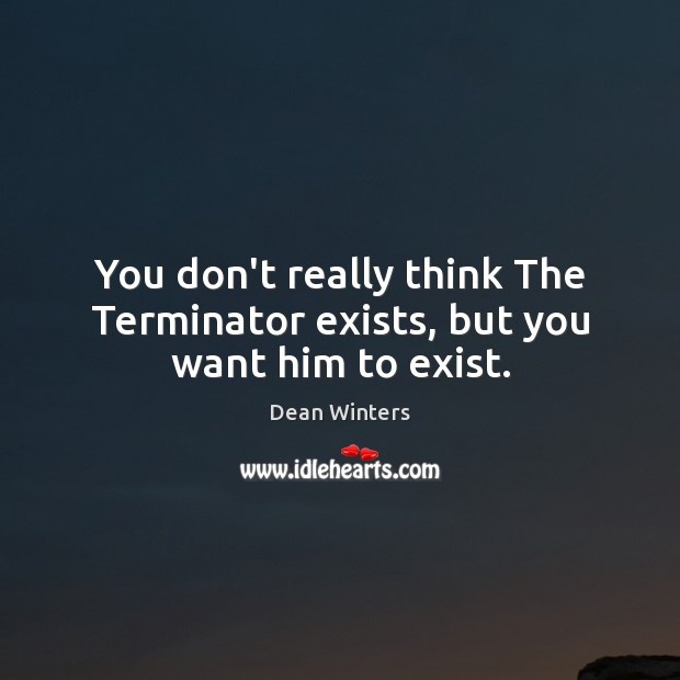 You don't really think The Terminator exists, but you want him to exist. Image