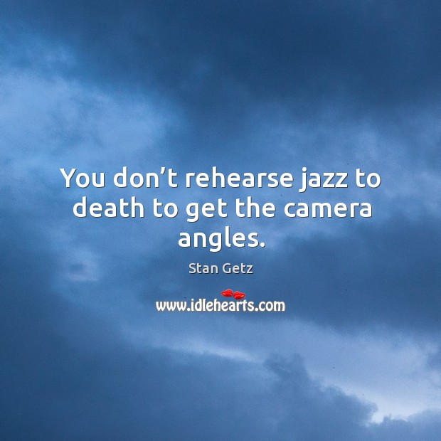 You don't rehearse jazz to death to get the camera angles. Image