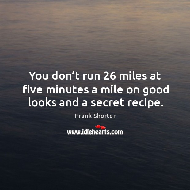 You don't run 26 miles at five minutes a mile on good looks and a secret recipe. Image