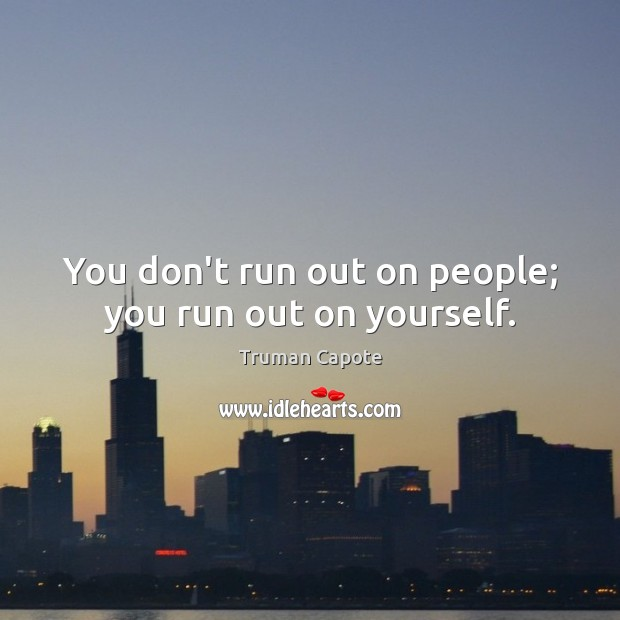 You don't run out on people; you run out on yourself. Truman Capote Picture Quote