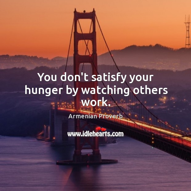 You don't satisfy your hunger by watching others work. Armenian Proverbs Image