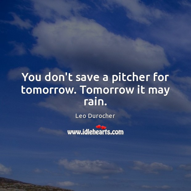 Image, You don't save a pitcher for tomorrow. Tomorrow it may rain.