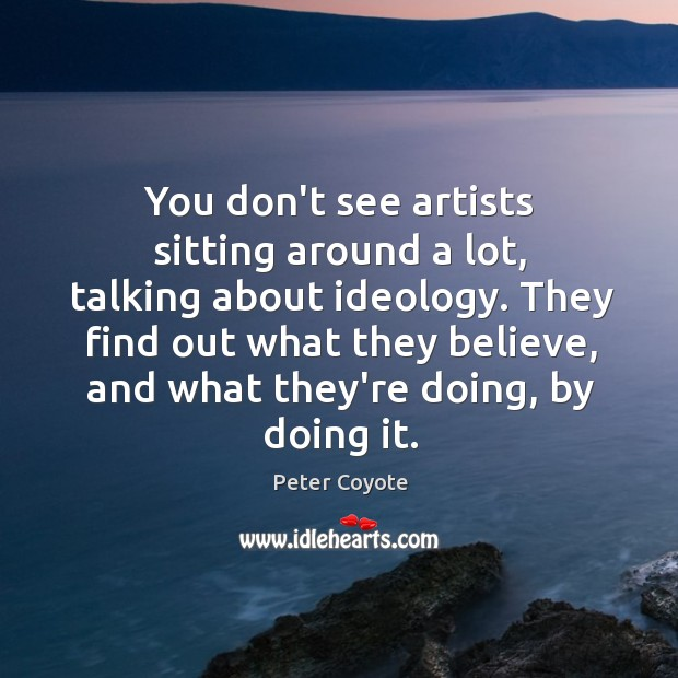 You don't see artists sitting around a lot, talking about ideology. They Peter Coyote Picture Quote