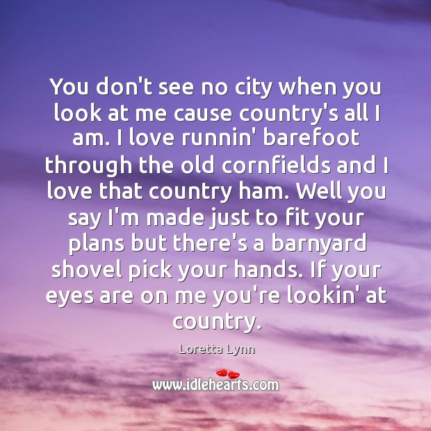 You don't see no city when you look at me cause country's Loretta Lynn Picture Quote