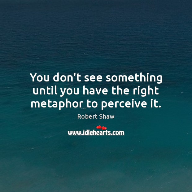 You don't see something until you have the right metaphor to perceive it. Robert Shaw Picture Quote
