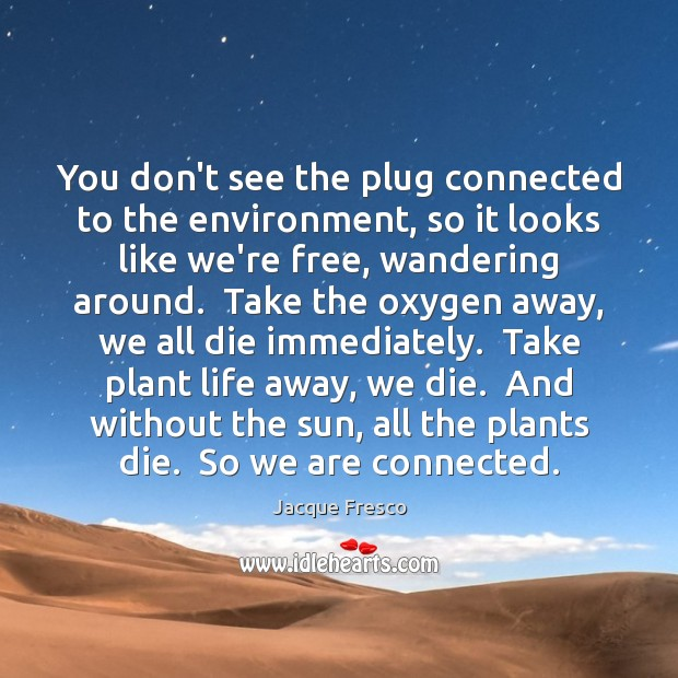 You don't see the plug connected to the environment, so it looks Jacque Fresco Picture Quote