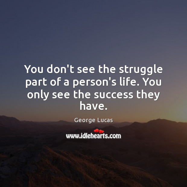You don't see the struggle part of a person's life. You only see the success they have. George Lucas Picture Quote