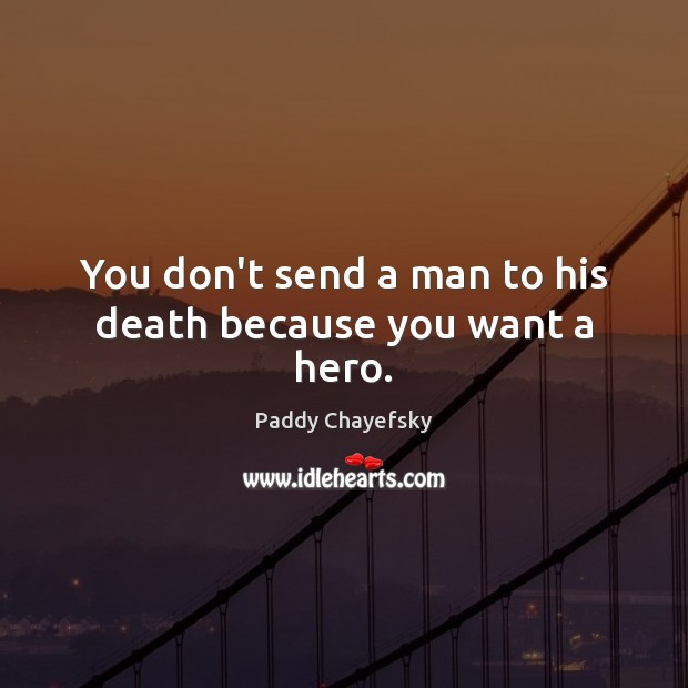 You don't send a man to his death because you want a hero. Paddy Chayefsky Picture Quote