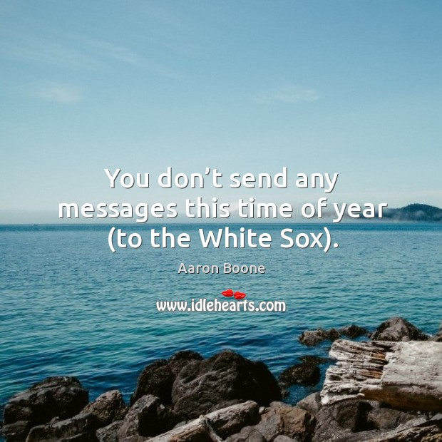 You don't send any messages this time of year (to the white sox). Aaron Boone Picture Quote