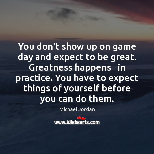 You don't show up on game day and expect to be great. Image