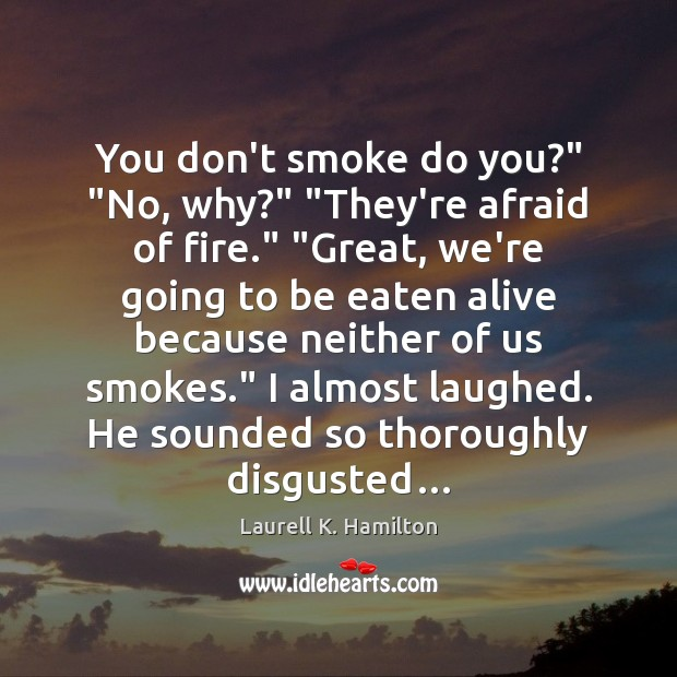 "You don't smoke do you?"" ""No, why?"" ""They're afraid of fire."" ""Great, Laurell K. Hamilton Picture Quote"