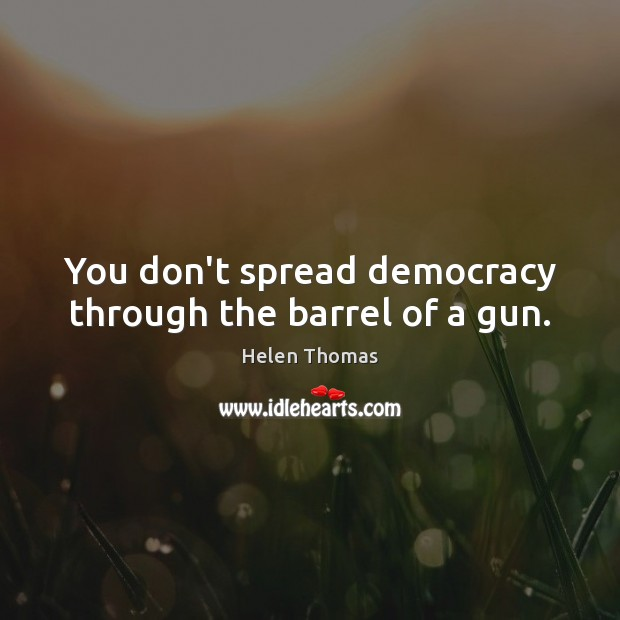 You don't spread democracy through the barrel of a gun. Helen Thomas Picture Quote