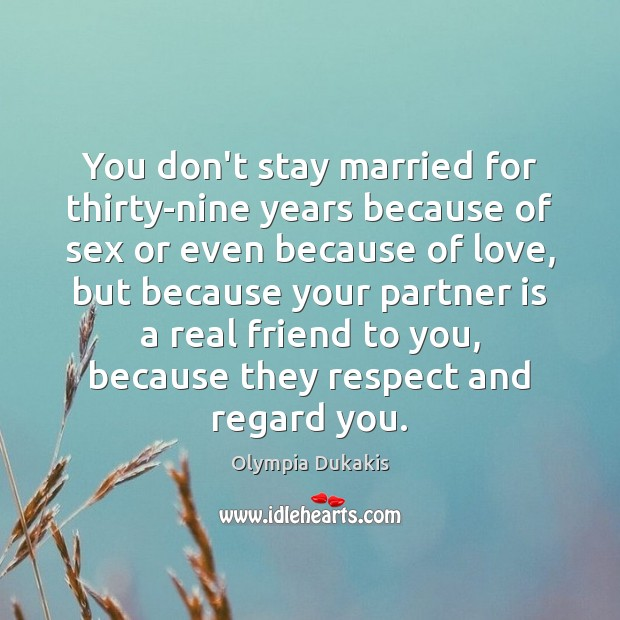 You don't stay married for thirty-nine years because of sex or even Real Friends Quotes Image