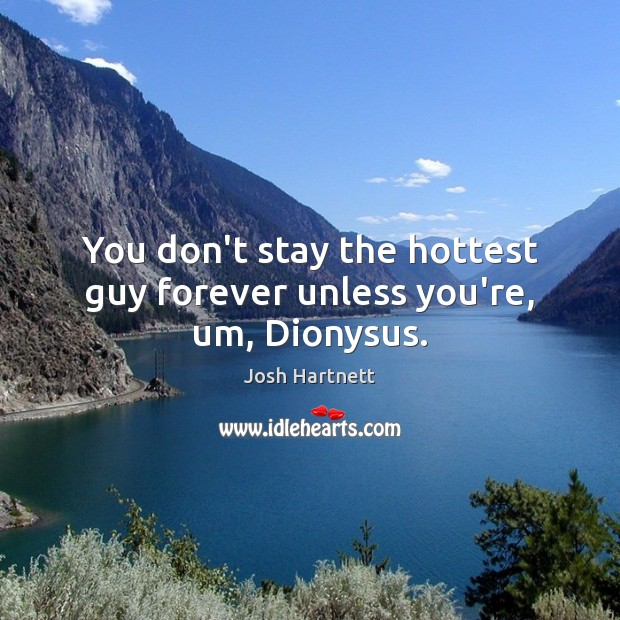 You don't stay the hottest guy forever unless you're, um, Dionysus. Josh Hartnett Picture Quote