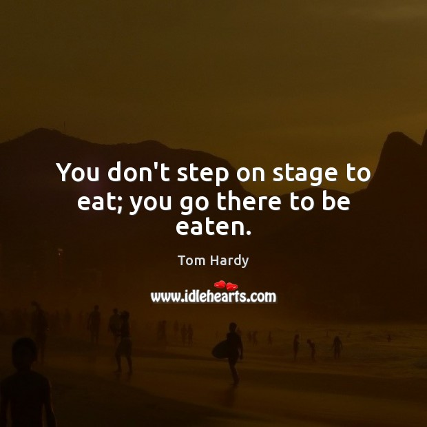 You don't step on stage to eat; you go there to be eaten. Tom Hardy Picture Quote