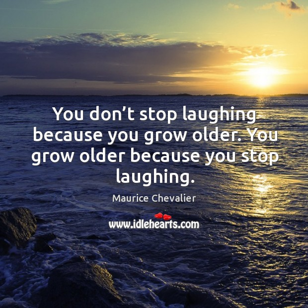 You don't stop laughing because you grow older. You grow older because you stop laughing. Image
