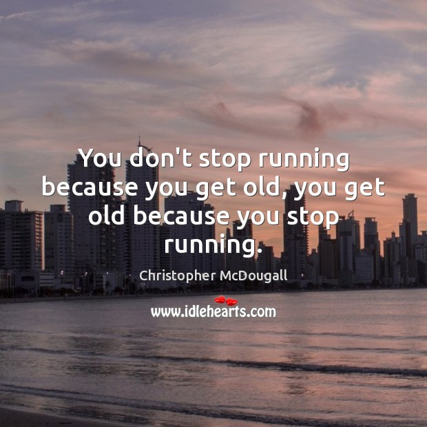 You don't stop running because you get old, you get old because you stop running. Image