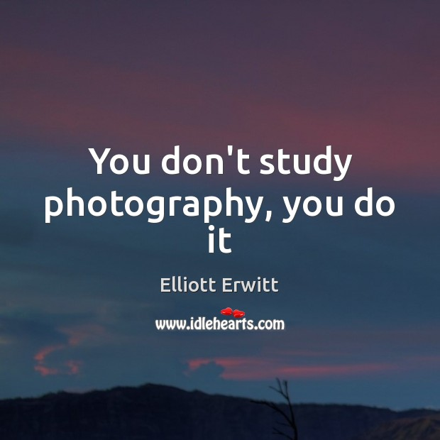 You don't study photography, you do it Image