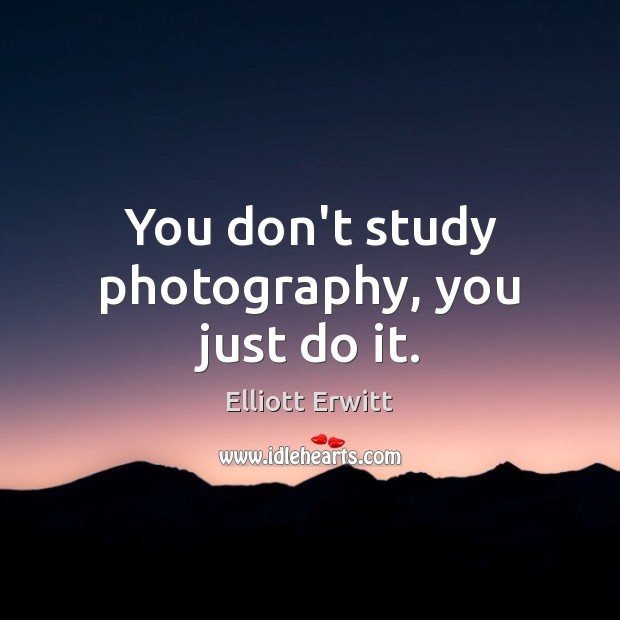 You don't study photography, you just do it. Image
