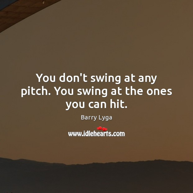You don't swing at any pitch. You swing at the ones you can hit. Image