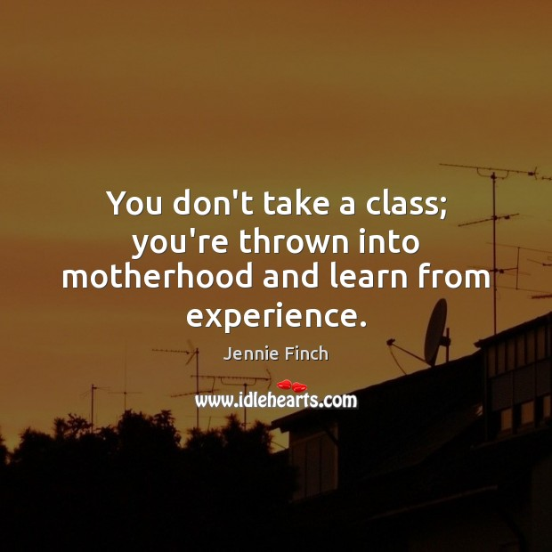 You don't take a class; you're thrown into motherhood and learn from experience. Jennie Finch Picture Quote