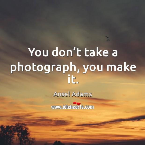 You don't take a photograph, you make it. Image