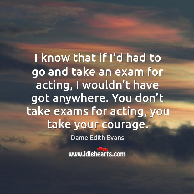 You don't take exams for acting, you take your courage. Image