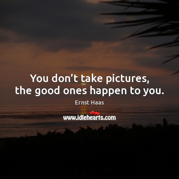 You don't take pictures, the good ones happen to you. Image