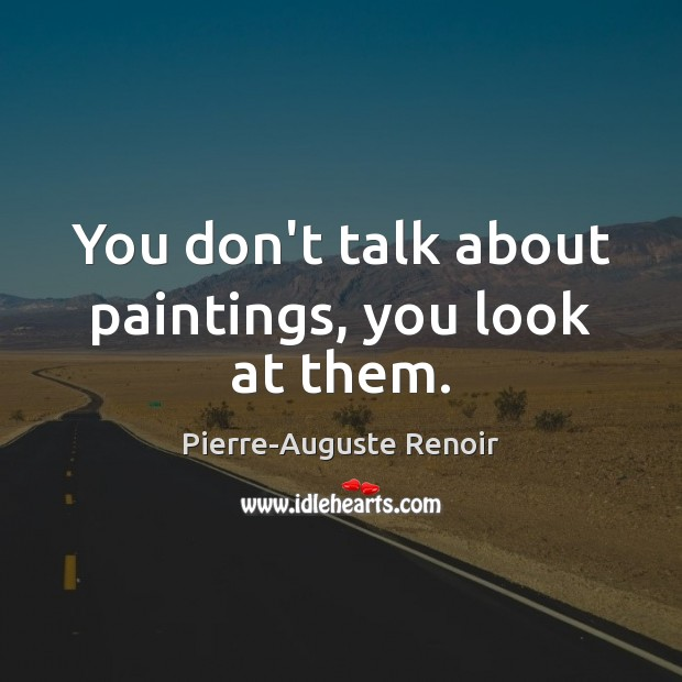 You don't talk about paintings, you look at them. Pierre-Auguste Renoir Picture Quote