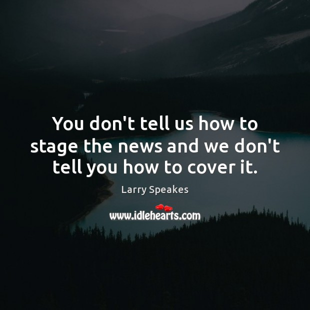 You don't tell us how to stage the news and we don't tell you how to cover it. Image