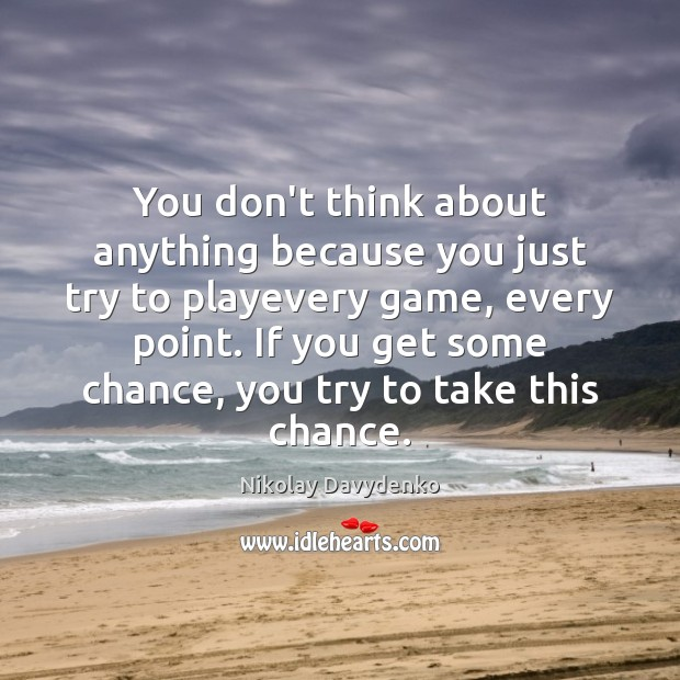 You don't think about anything because you just try to playevery game, Nikolay Davydenko Picture Quote