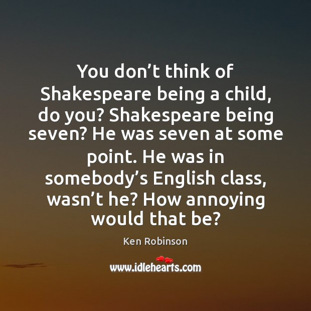 You don't think of Shakespeare being a child, do you? Shakespeare Ken Robinson Picture Quote