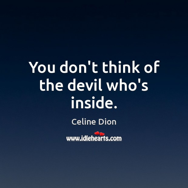 You don't think of the devil who's inside. Celine Dion Picture Quote