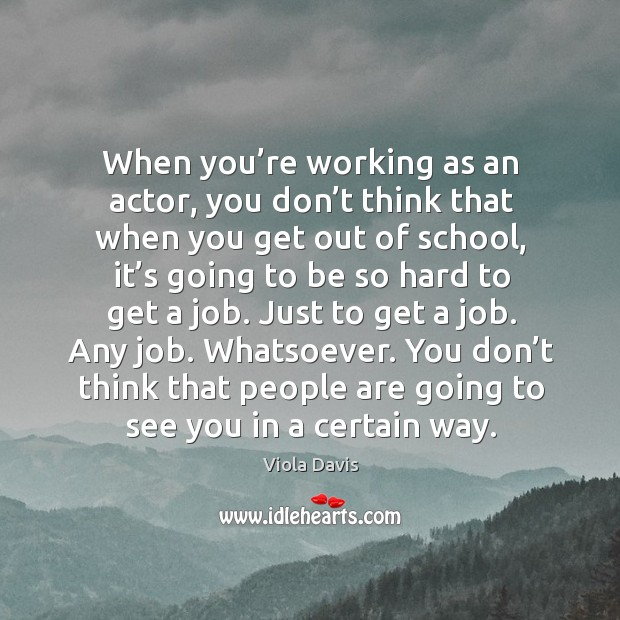 You don't think that people are going to see you in a certain way. Viola Davis Picture Quote