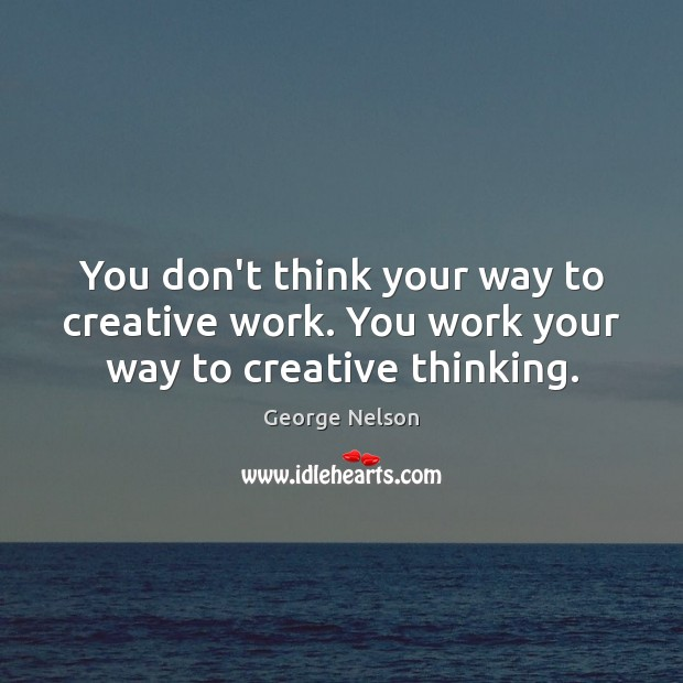 You don't think your way to creative work. You work your way to creative thinking. Image