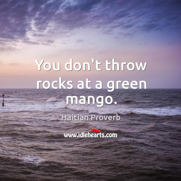 You don't throw rocks at a green mango. Haitian Proverbs Image