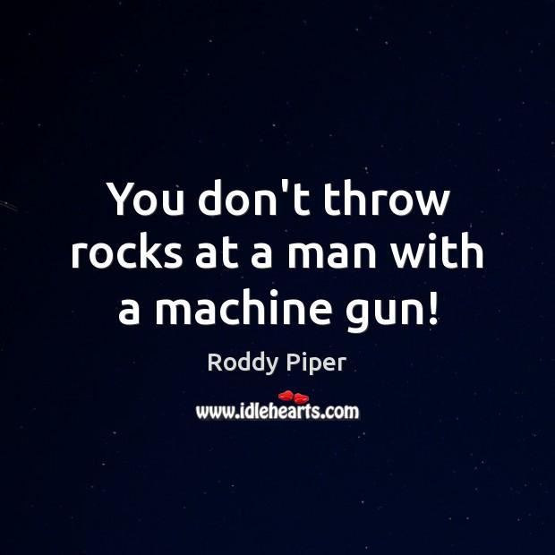 You don't throw rocks at a man with a machine gun! Image