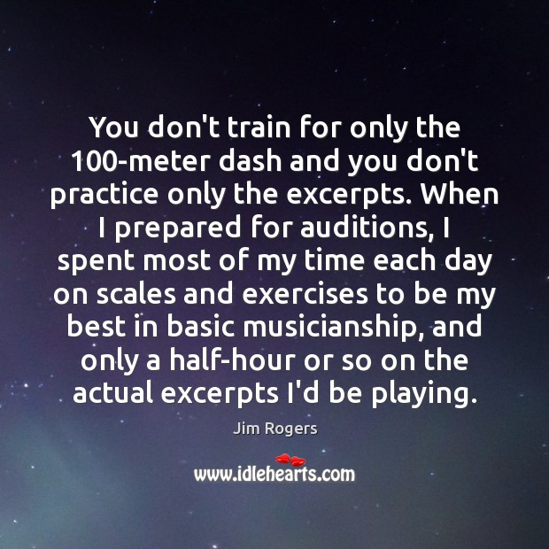 You don't train for only the 100-meter dash and you don't practice Jim Rogers Picture Quote