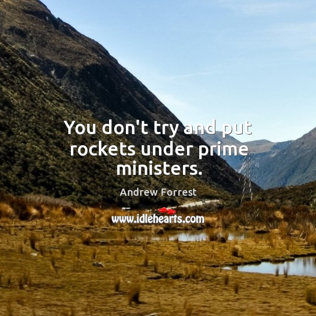 You don't try and put rockets under prime ministers. Image