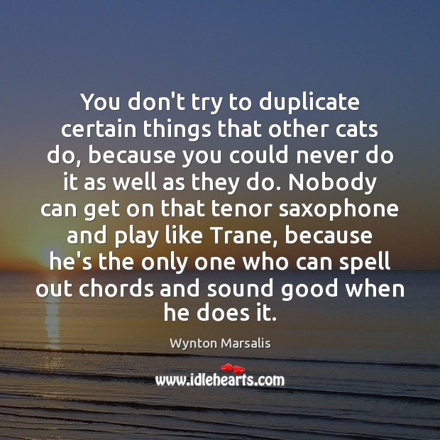 You don't try to duplicate certain things that other cats do, because Wynton Marsalis Picture Quote