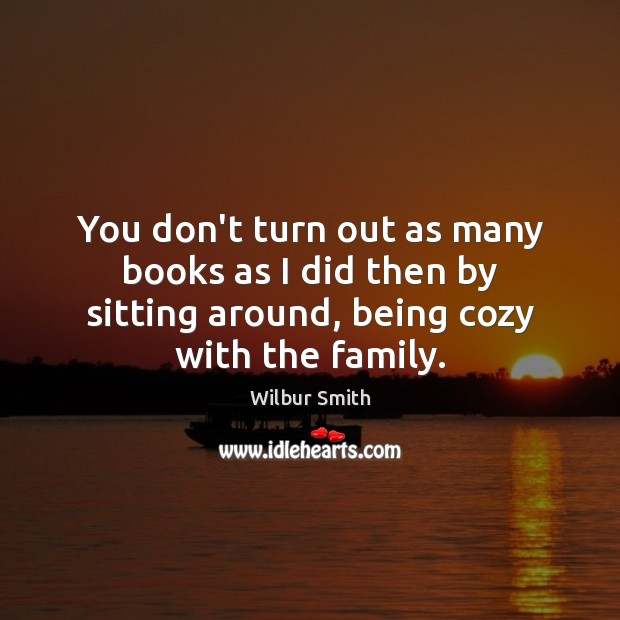 You don't turn out as many books as I did then by Wilbur Smith Picture Quote