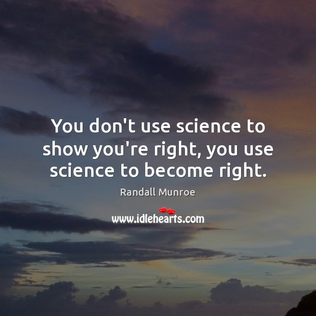You don't use science to show you're right, you use science to become right. Image