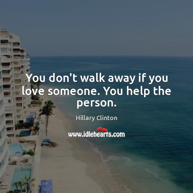 You don't walk away if you love someone. You help the person. Hillary Clinton Picture Quote