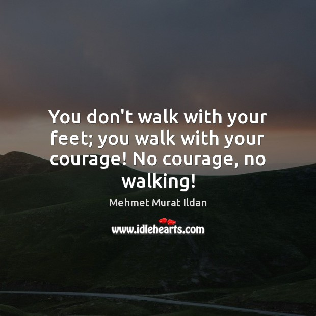 You don't walk with your feet; you walk with your courage! No courage, no walking! Image