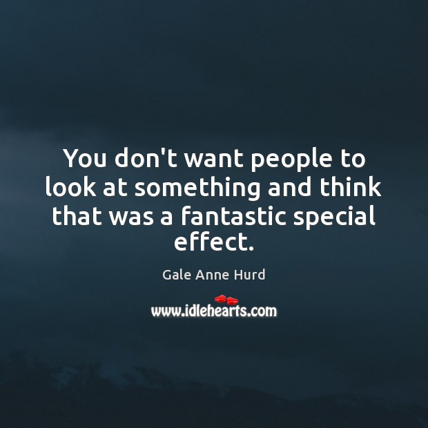 You don't want people to look at something and think that was a fantastic special effect. Gale Anne Hurd Picture Quote