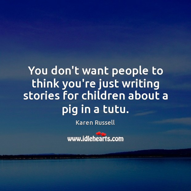 You don't want people to think you're just writing stories for children Image