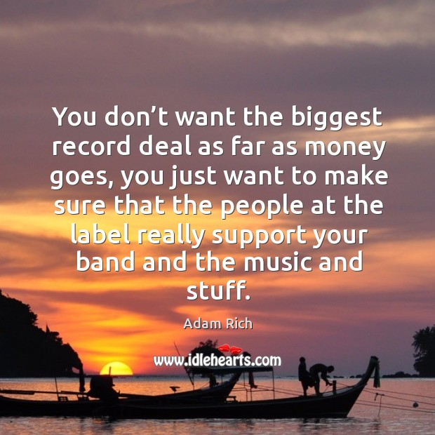 You don't want the biggest record deal as far as money goes, you just want to make Image